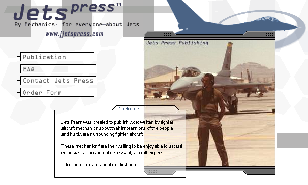 Welcome! Jets Press  was created to publish work written by fighter aircraft mechanics about  their impressions of the people and hardware surrounding fighter aircraft.   These mechanics flare their writing to be enjoyable to aircraft  enthusiasts who are not necessarily aircraft experts.